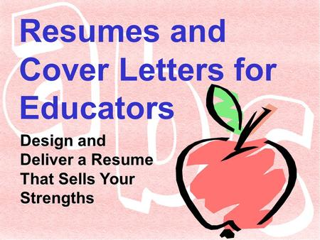 Resumes and Cover Letters for Educators Design and Deliver a Resume That Sells Your Strengths.