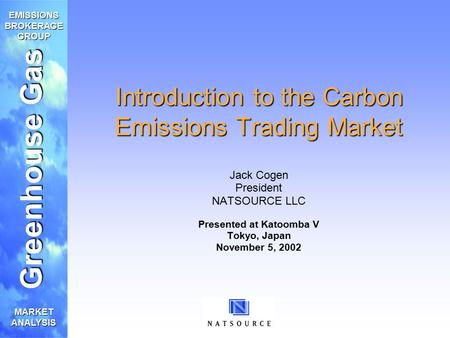 Greenhouse Gas EMISSIONS BROKERAGE GROUP MARKET ANALYSIS Introduction to the Carbon Emissions Trading Market Jack Cogen President NATSOURCE LLC Presented.