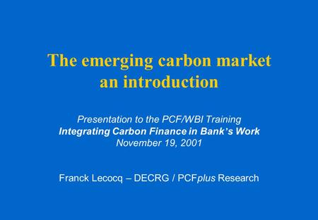 The emerging carbon market an introduction Presentation to the PCF/WBI Training Integrating Carbon Finance in Bank ' s Work November 19, 2001 Franck Lecocq.