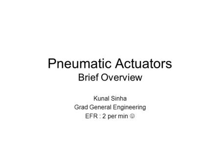 Pneumatic Actuators Brief Overview Kunal Sinha Grad General Engineering EFR : 2 per min.