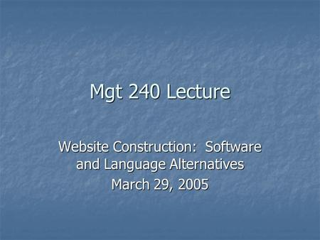 Mgt 240 Lecture Website Construction: Software and Language Alternatives March 29, 2005.