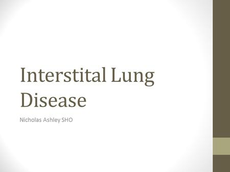 Interstital Lung Disease Nicholas Ashley SHO. Definition – Interstital Fibrosis Chronic inflammatory condition of the lung parenchyma that has multiple.