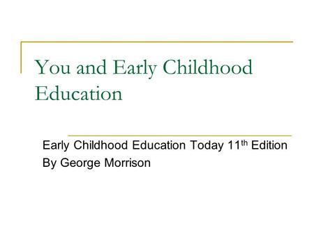 You and Early Childhood Education Early Childhood Education Today 11 th Edition By George Morrison.