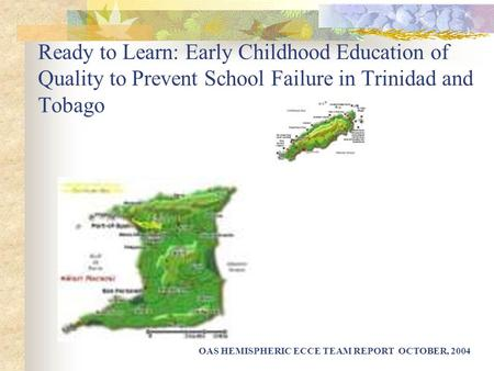 Ready to Learn: Early Childhood Education of Quality to Prevent School Failure in Trinidad and Tobago OAS HEMISPHERIC ECCE TEAM REPORT OCTOBER, 2004.