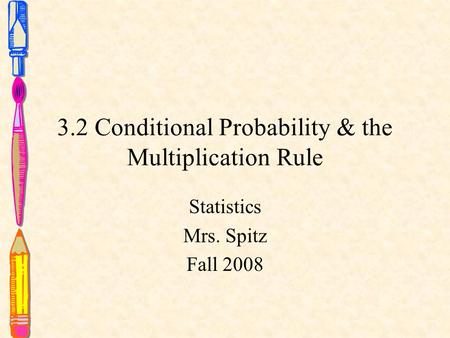 3.2 Conditional Probability & the Multiplication Rule Statistics Mrs. Spitz Fall 2008.