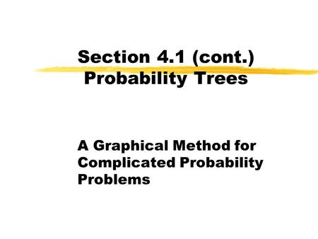 Section 4.1 (cont.) Probability Trees A Graphical Method for Complicated Probability Problems.