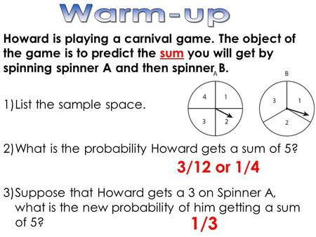 Howard is playing a carnival game. The object of the game is to predict the sum you will get by spinning spinner A and then spinner B. 1)List the sample.
