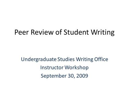 Peer Review of Student Writing Undergraduate Studies Writing Office Instructor Workshop September 30, 2009.