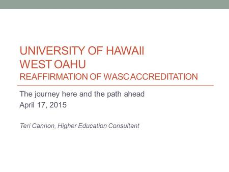 UNIVERSITY OF HAWAII WEST OAHU REAFFIRMATION OF WASC ACCREDITATION The journey here and the path ahead April 17, 2015 Teri Cannon, Higher Education Consultant.