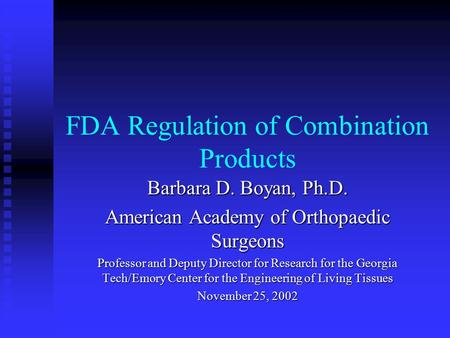 FDA Regulation of Combination Products Barbara D. Boyan, Ph.D. American Academy of Orthopaedic Surgeons Professor and Deputy Director for Research for.