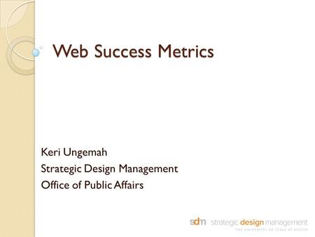 Web Success Metrics Keri Ungemah Strategic Design Management Office of Public Affairs.
