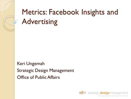 Metrics: Facebook Insights and Advertising Keri Ungemah Strategic Design Management Office of Public Affairs.