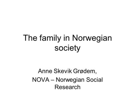 The family in Norwegian society Anne Skevik Grødem, NOVA – Norwegian Social Research.