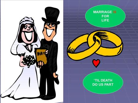 MARRIAGE IS FOR LIFE 'TIL DEATH DO US PART WHY MIGHT MARRIAGES FAIL? HOW MIGHT A CHRISTIAN CHURCH SUPPORT A MARRIAGE IN DIFFICULTY?