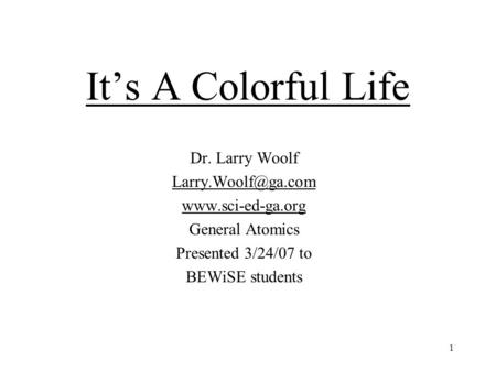 1 It's A Colorful Life Dr. Larry Woolf  General Atomics Presented 3/24/07 to BEWiSE students.