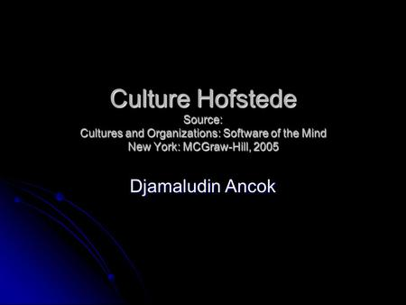Culture Hofstede Source: Cultures and Organizations: Software of the Mind New York: MCGraw-Hill, 2005 Djamaludin Ancok.