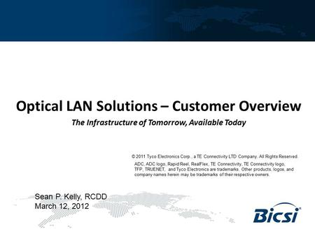 Optical LAN Solutions – Customer Overview The Infrastructure of Tomorrow, Available Today Sean P. Kelly, RCDD March 12, 2012 © 2011 Tyco Electronics Corp.,