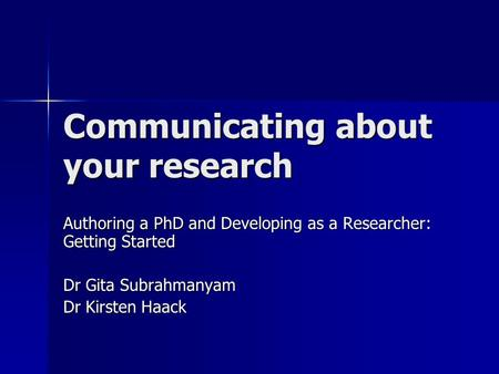 Communicating about your research Authoring a PhD and Developing as a Researcher: Getting Started Dr Gita Subrahmanyam Dr Kirsten Haack.