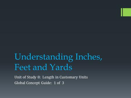 Understanding Inches, Feet and Yards Unit of Study 8: Length in Customary Units Global Concept Guide: 1 of 3.