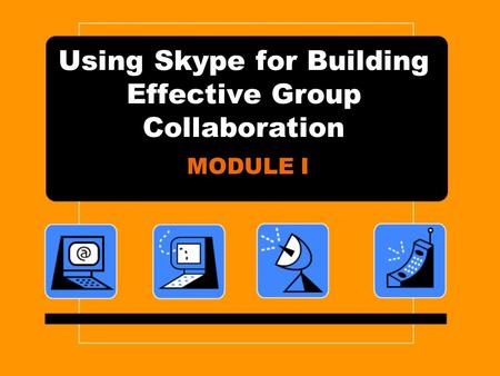 Using Skype for Building Effective Group Collaboration MODULE I.