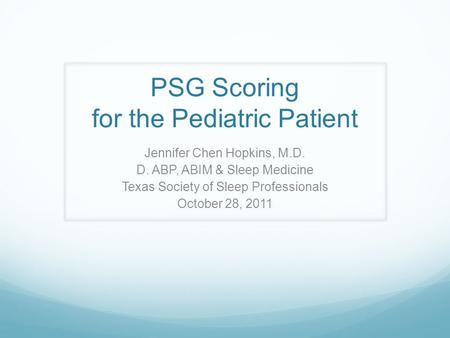 PSG Scoring for the Pediatric Patient Jennifer Chen Hopkins, M.D. D. ABP, ABIM & Sleep Medicine Texas Society of Sleep Professionals October 28, 2011.