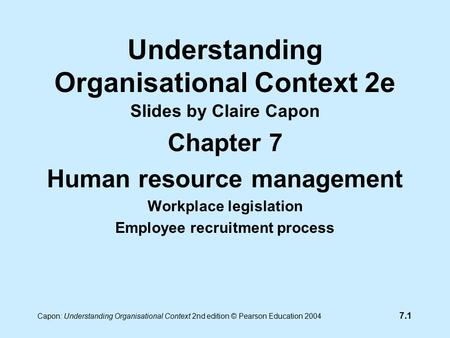 7.1 Capon: Understanding Organisational Context 2nd edition © Pearson Education 2004 Understanding Organisational Context 2e Slides by Claire Capon Chapter.