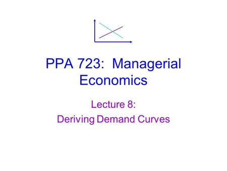 PPA 723: Managerial Economics Lecture 8: Deriving Demand Curves.