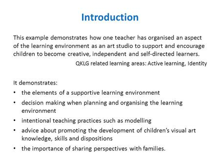 Introduction This example demonstrates how one teacher has organised an aspect of the learning environment as an art studio to support and encourage children.