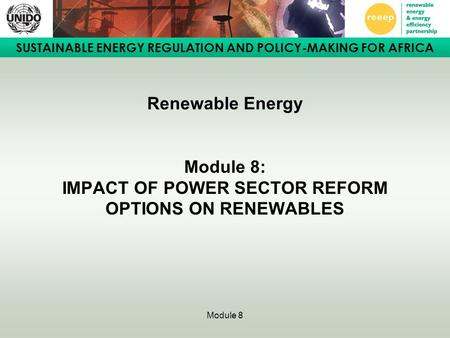 SUSTAINABLE ENERGY REGULATION AND POLICY-MAKING FOR AFRICA Module 8 Renewable Energy Module 8: IMPACT OF POWER SECTOR REFORM OPTIONS ON RENEWABLES.