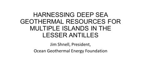 HARNESSING DEEP SEA GEOTHERMAL RESOURCES FOR MULTIPLE ISLANDS IN THE LESSER ANTILLES Jim Shnell, President, Ocean Geothermal Energy Foundation.