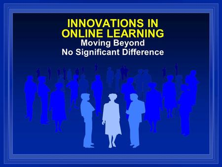 INNOVATIONS IN ONLINE LEARNING Moving Beyond No Significant Difference.