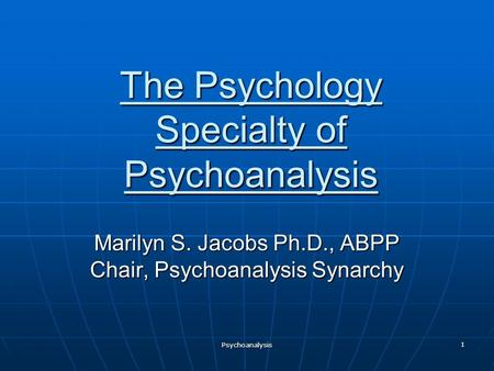 The Psychology Specialty of Psychoanalysis Marilyn S. Jacobs Ph.D., ABPP Chair, Psychoanalysis Synarchy Psychoanalysis 1.