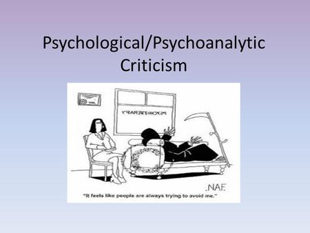 Psychological/Psychoanalytic Criticism. What is Psychoanalytic Criticism? critics begin with a full psychological theory of how and why people behave.