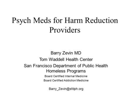 Psych Meds for Harm Reduction Providers Barry Zevin MD Tom Waddell Health Center San Francisco Department of Public Health Homeless Programs Board Certified.