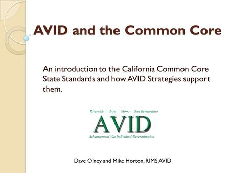 AVID and the Common Core An introduction to the California Common Core State Standards and how AVID Strategies support them. Dave Olney and Mike Horton,