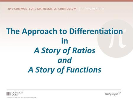 © 2012 Common Core, Inc. All rights reserved. commoncore.org NYS COMMON CORE MATHEMATICS CURRICULUM The Approach to Differentiation in A Story of Ratios.