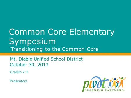 Common Core Elementary Symposium Transitioning to the Common Core Mt. Diablo Unified School District October 30, 2013 Grades 2-3 Presenters.