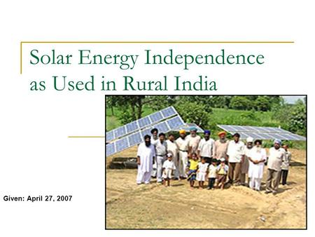 Solar Energy Independence as Used in Rural India Given: April 27, 2007.