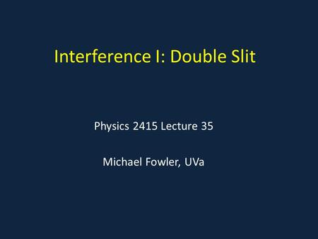 Interference I: Double Slit Physics 2415 Lecture 35 Michael Fowler, UVa.