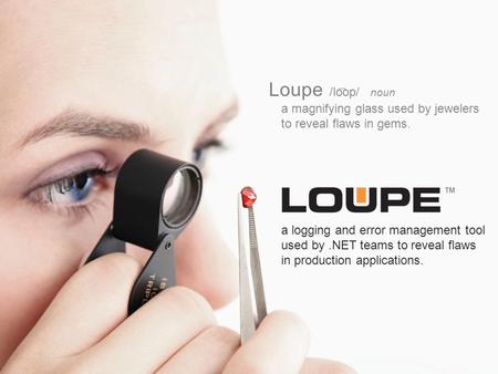 Loupe /loop/ noun a magnifying glass used by jewelers to reveal flaws in gems. a logging and error management tool used by.NET teams to reveal flaws in.