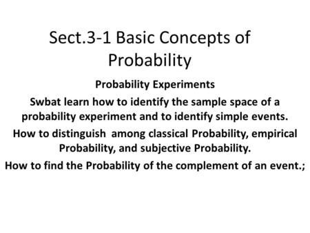 Sect.3-1 Basic Concepts of Probability Probability Experiments Swbat learn how to identify the sample space of a probability experiment and to identify.