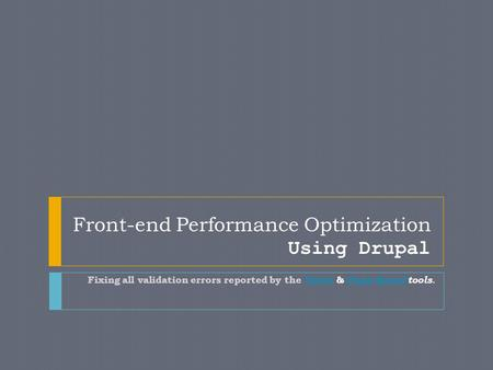 Front-end Performance Optimization Using Drupal Fixing all validation errors reported by the Yslow & Page Speed tools.Yslow Page Speed.
