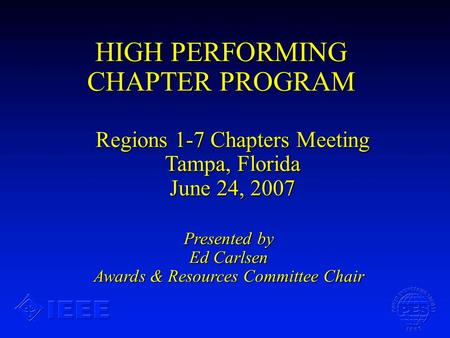 HIGH PERFORMING CHAPTER PROGRAM Presented by Ed Carlsen Awards & Resources Committee Chair Regions 1-7 Chapters Meeting Tampa, Florida June 24, 2007.
