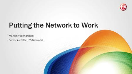 Putting the Network to Work Manish Vachharajani Senior Architect, F5 Networks.