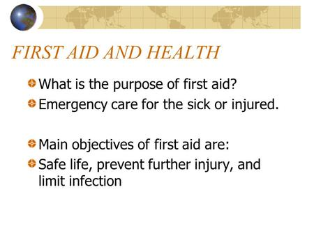FIRST AID AND HEALTH What is the purpose of first aid? Emergency care for the sick or injured. Main objectives of first aid are: Safe life, prevent further.