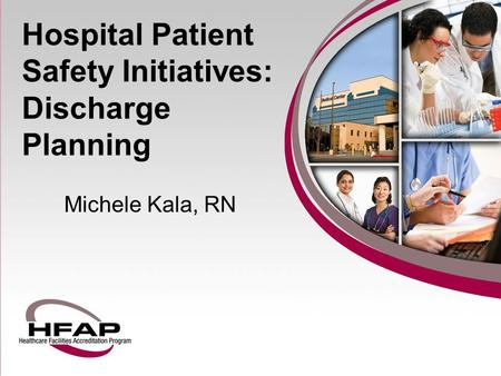 Hospital Patient Safety Initiatives: Discharge Planning Michele Kala, RN.