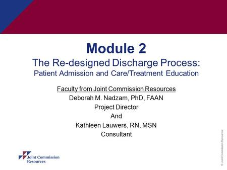 © Joint Commission Resources Module 2 The Re-designed Discharge Process: Patient Admission and Care/Treatment Education Faculty from Joint Commission Resources.