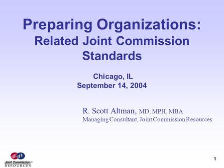 1 Preparing Organizations: Related Joint Commission Standards Chicago, IL September 14, 2004 R. Scott Altman, MD, MPH, MBA Managing Consultant, Joint Commission.