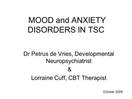 MOOD and ANXIETY DISORDERS IN TSC Dr Petrus de Vries, Developmental Neuropsychiatrist & Lorraine Cuff, CBT Therapist October 2009.