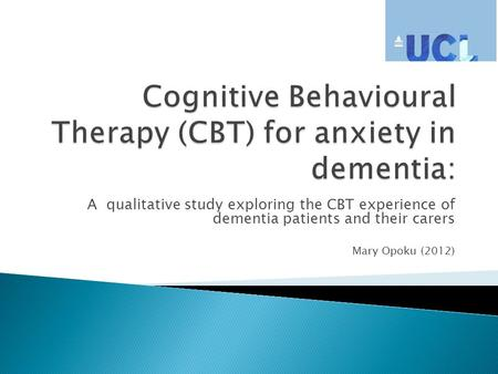 A qualitative study exploring the CBT experience of dementia patients and their carers Mary Opoku (2012)